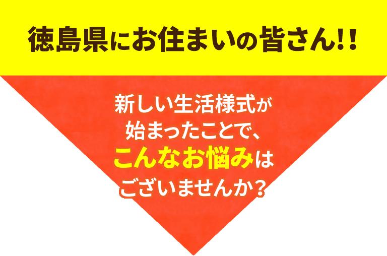 徳島県にお住まいの皆さん!!新しい生活様式が始まったことで、こんなお悩みはございませんか?