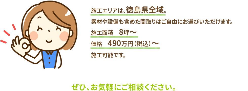 施工エリアは、徳島県全域。素材や設備も含めた間取りはご自由にお選びいただけます。施工面積8坪〜価格490万円(税込)〜施工可能です。ぜひ、お気軽にご相談ください。